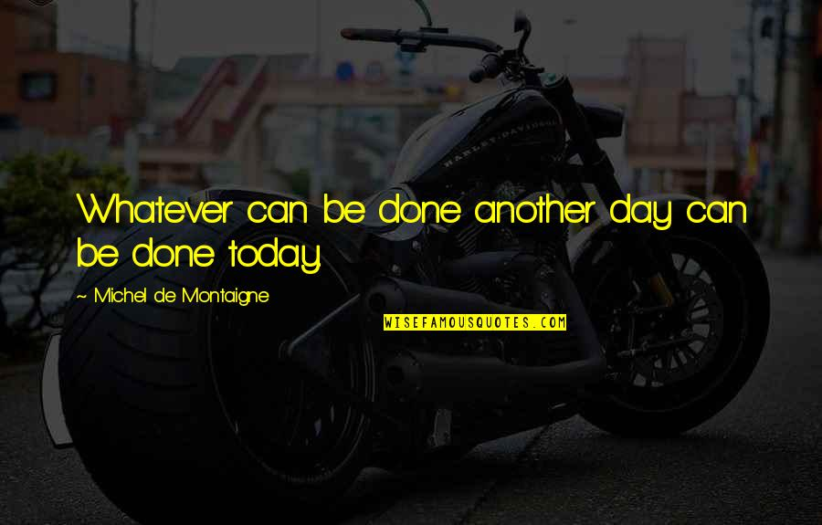 Montaigne Quotes By Michel De Montaigne: Whatever can be done another day can be