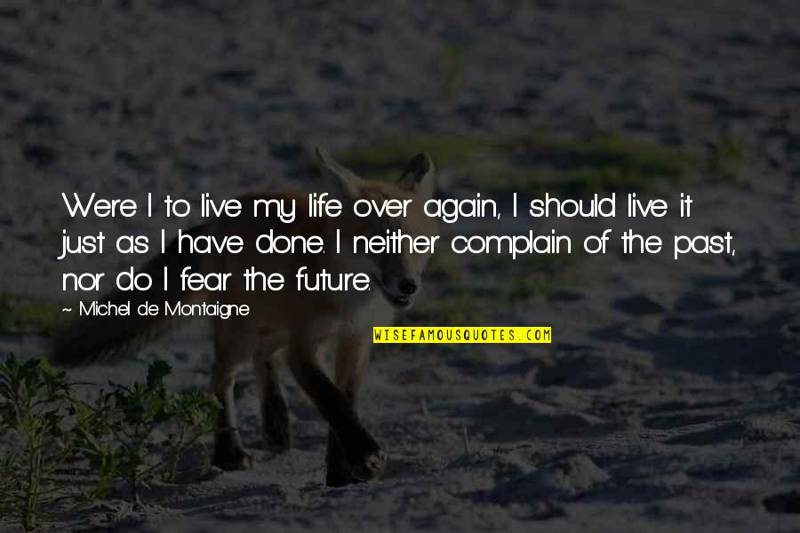Montaigne Quotes By Michel De Montaigne: Were I to live my life over again,