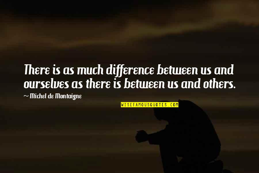 Montaigne Quotes By Michel De Montaigne: There is as much difference between us and