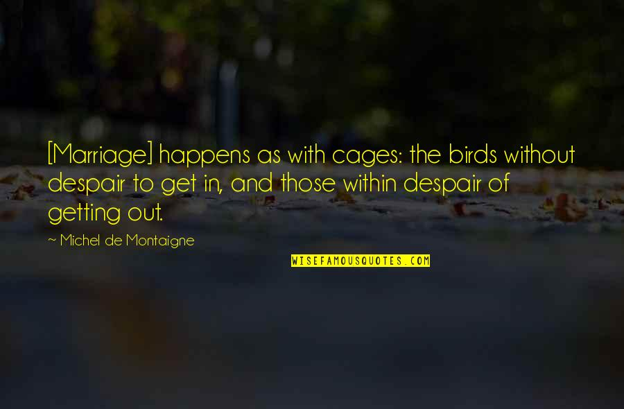 Montaigne Quotes By Michel De Montaigne: [Marriage] happens as with cages: the birds without