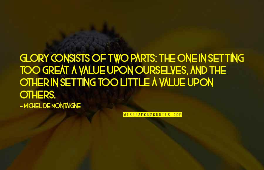 Montaigne Quotes By Michel De Montaigne: Glory consists of two parts: the one in