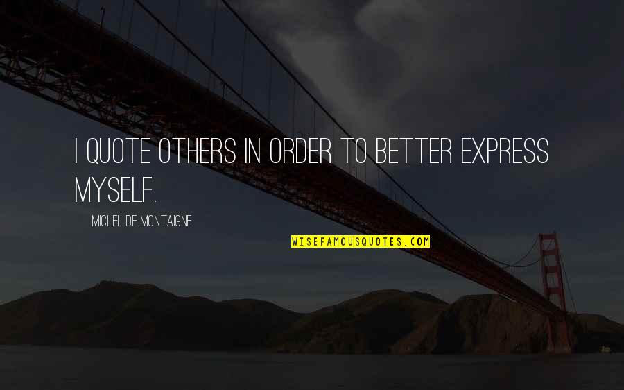 Montaigne Quotes By Michel De Montaigne: I quote others in order to better express
