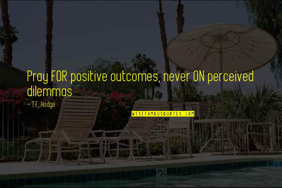 Monte Carlo 1930 Quotes By T.F. Hodge: Pray FOR positive outcomes, never ON perceived dilemmas