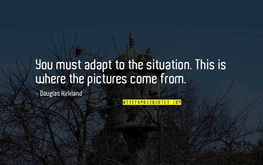 Montes Quotes By Douglas Kirkland: You must adapt to the situation. This is