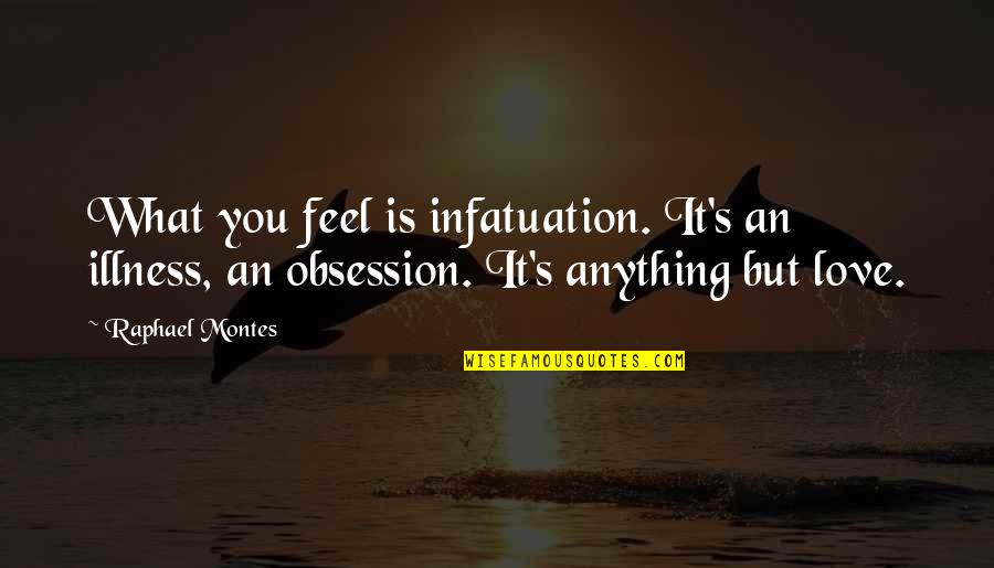 Montes Quotes By Raphael Montes: What you feel is infatuation. It's an illness,
