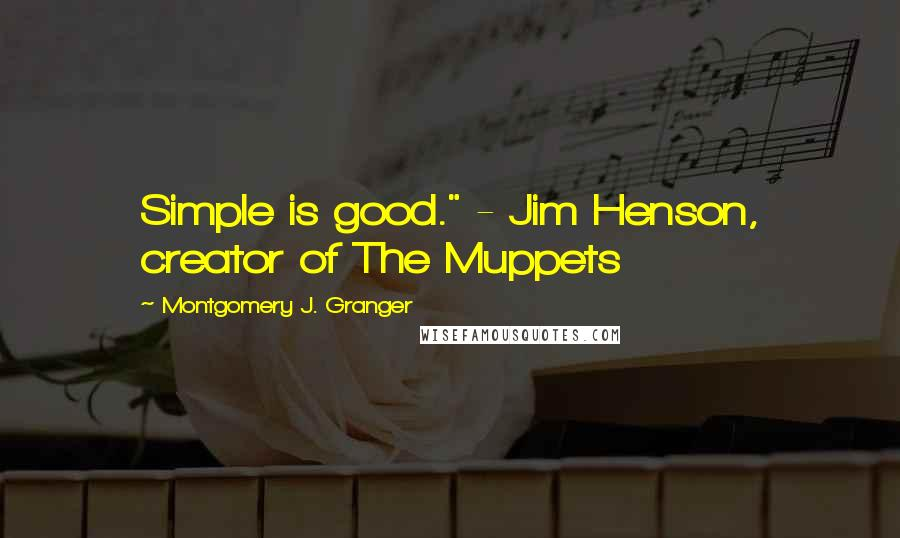 """Montgomery J. Granger quotes: Simple is good."""" - Jim Henson, creator of The Muppets"""