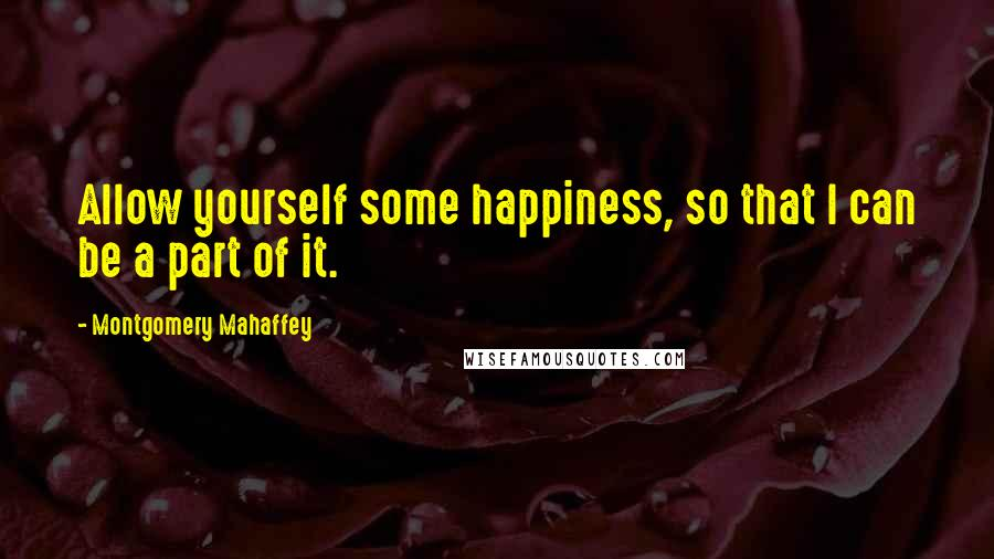Montgomery Mahaffey quotes: Allow yourself some happiness, so that I can be a part of it.