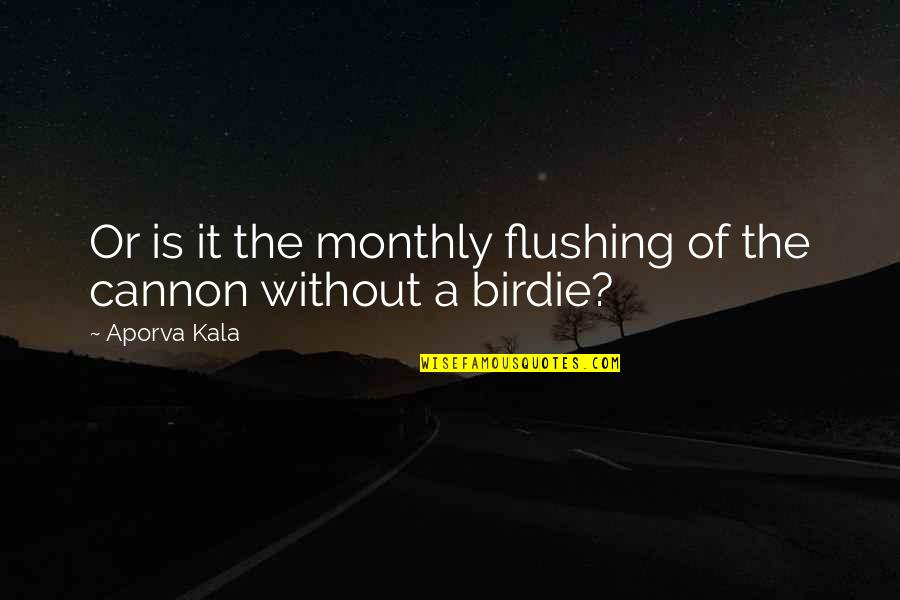 Monthly Quotes By Aporva Kala: Or is it the monthly flushing of the