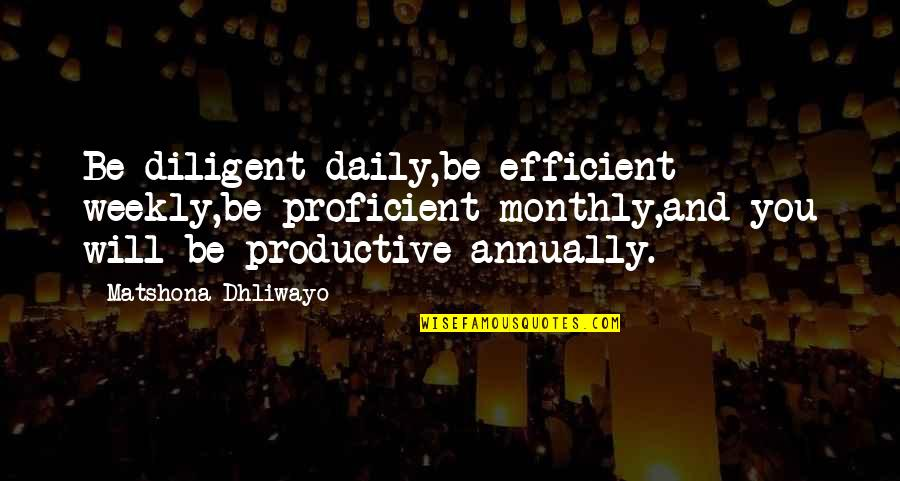 Monthly Quotes By Matshona Dhliwayo: Be diligent daily,be efficient weekly,be proficient monthly,and you