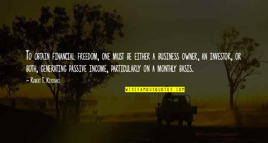 Monthly Quotes By Robert T. Kiyosaki: To obtain financial freedom, one must be either