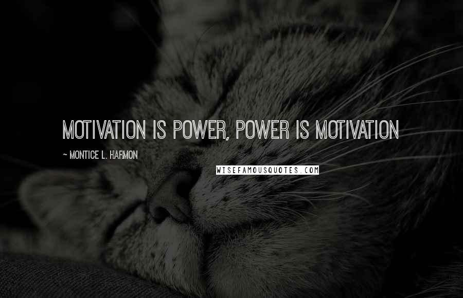 Montice L. Harmon quotes: Motivation is Power, Power is Motivation