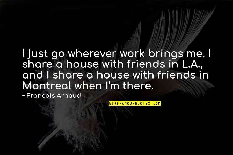 Montreal Quotes By Francois Arnaud: I just go wherever work brings me. I