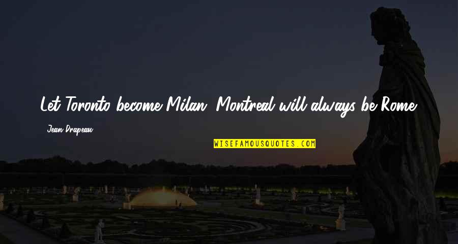 Montreal Quotes By Jean Drapeau: Let Toronto become Milan. Montreal will always be