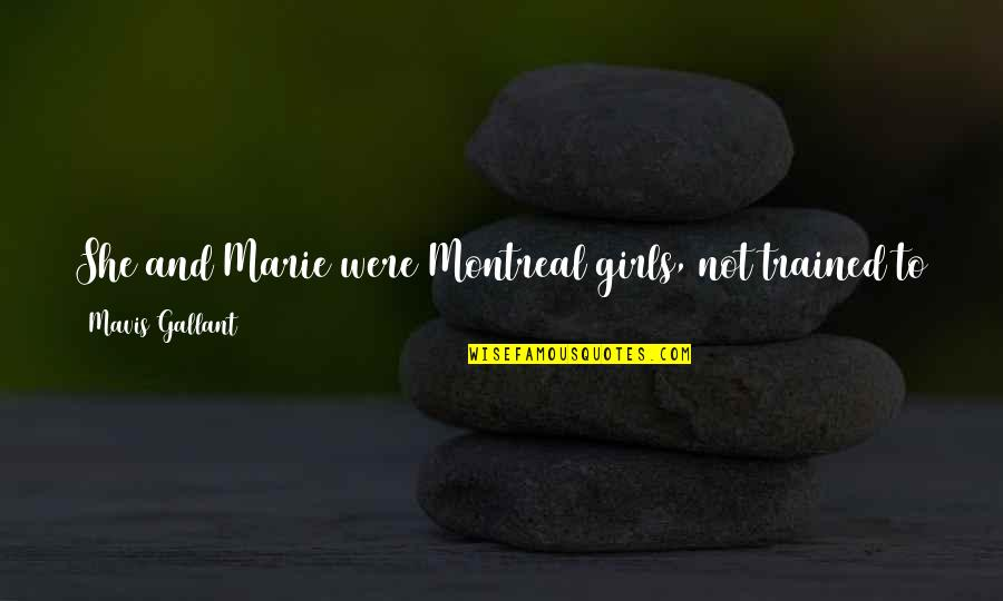 Montreal Quotes By Mavis Gallant: She and Marie were Montreal girls, not trained