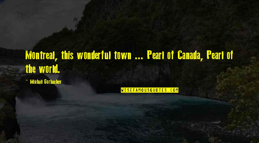 Montreal Quotes By Mikhail Gorbachev: Montreal, this wonderful town ... Pearl of Canada,