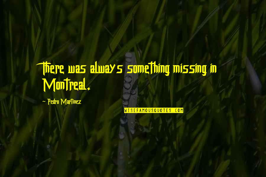 Montreal Quotes By Pedro Martinez: There was always something missing in Montreal.