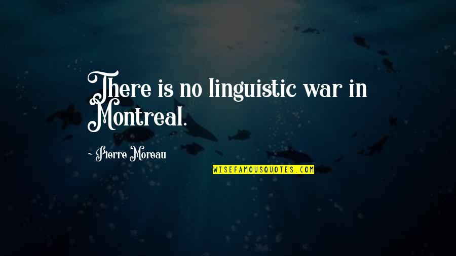 Montreal Quotes By Pierre Moreau: There is no linguistic war in Montreal.