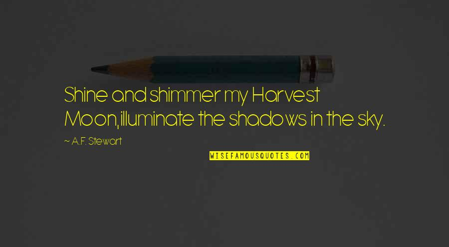 Moon And Sky Quotes By A.F. Stewart: Shine and shimmer my Harvest Moon,illuminate the shadows