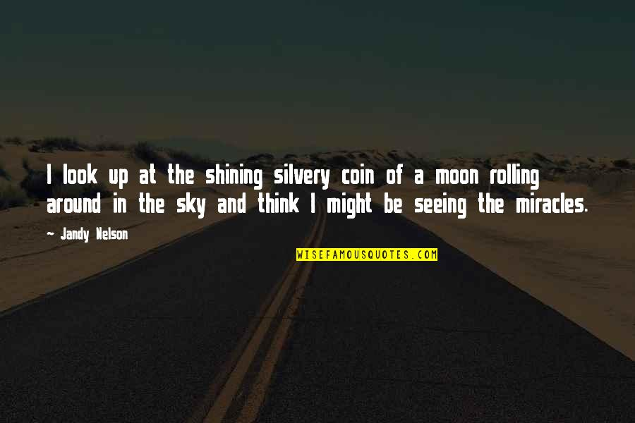 Moon And Sky Quotes By Jandy Nelson: I look up at the shining silvery coin