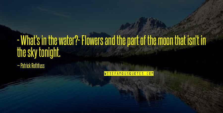 Moon And Sky Quotes By Patrick Rothfuss: - What's in the water?- Flowers and the