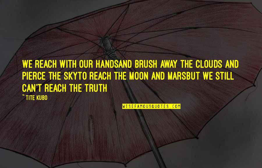 Moon And Sky Quotes By Tite Kubo: We reach with our handsand brush away the