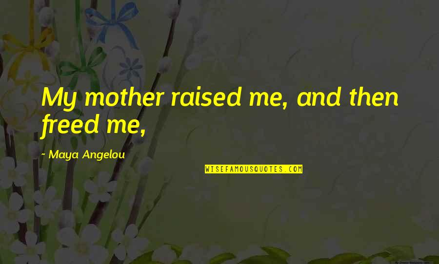 Moon Lunacy Quotes By Maya Angelou: My mother raised me, and then freed me,