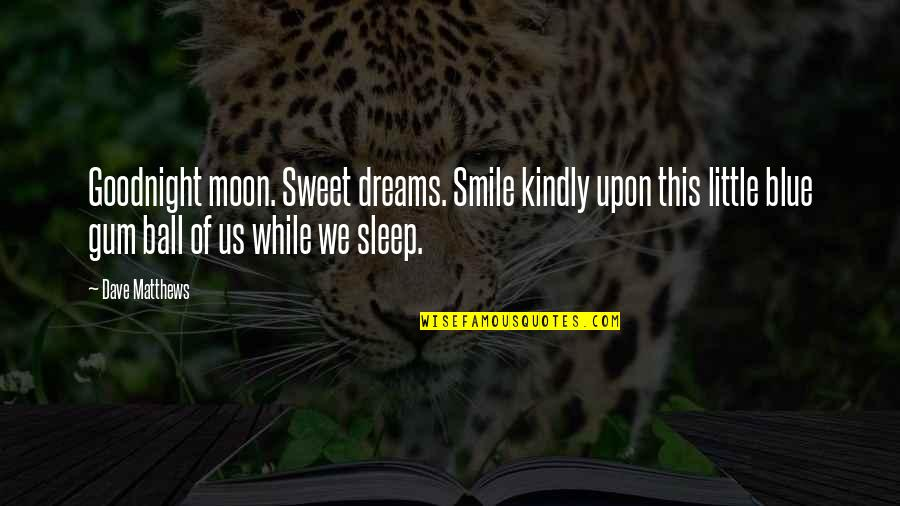 Moon Smile Quotes By Dave Matthews: Goodnight moon. Sweet dreams. Smile kindly upon this
