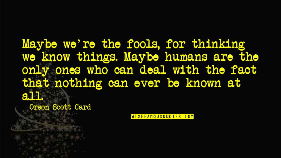 Moon Smile Quotes By Orson Scott Card: Maybe we're the fools, for thinking we know
