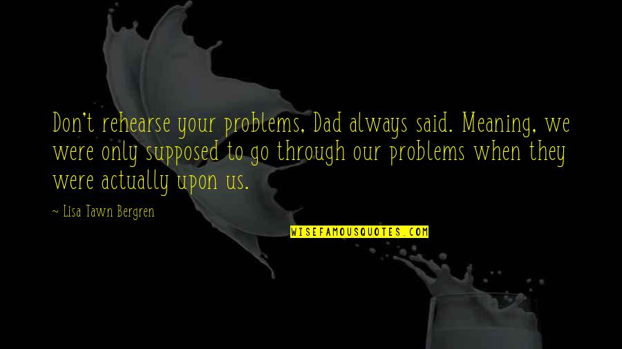 Moonful Quotes By Lisa Tawn Bergren: Don't rehearse your problems, Dad always said. Meaning,