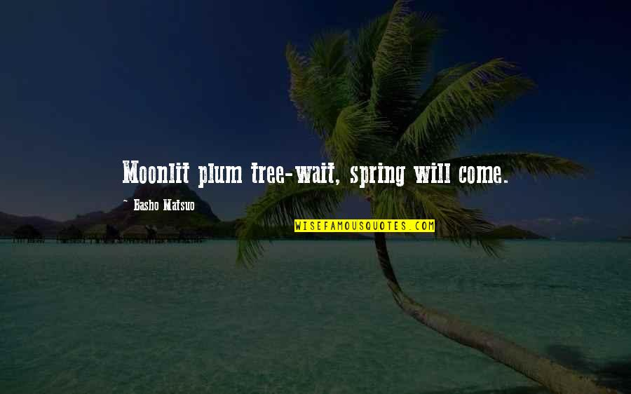 Moonlit Quotes By Basho Matsuo: Moonlit plum tree-wait, spring will come.