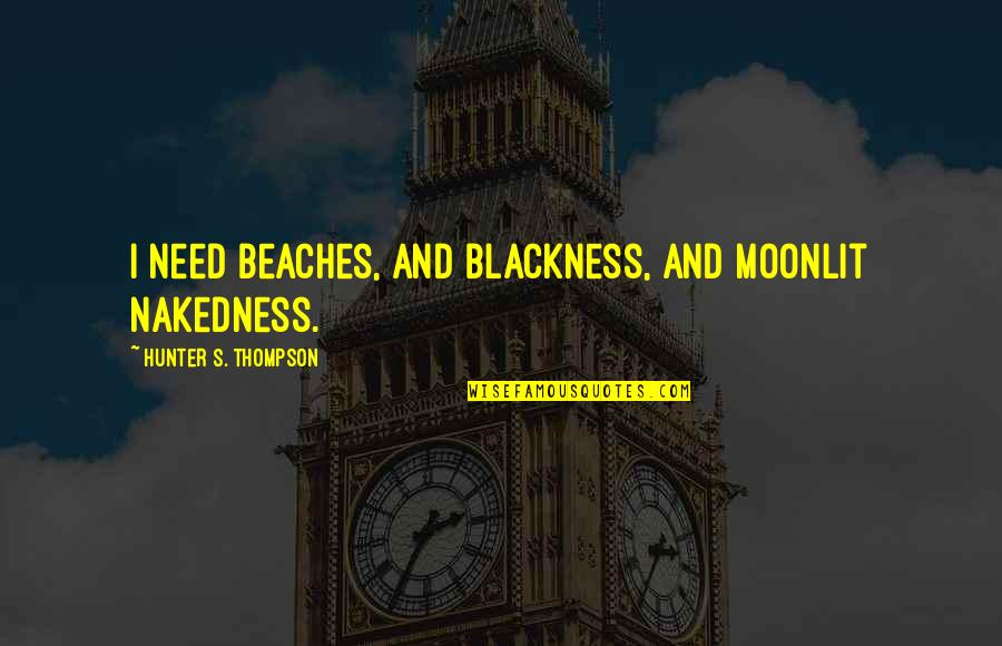 Moonlit Quotes By Hunter S. Thompson: I need beaches, and blackness, and moonlit nakedness.