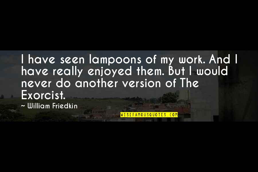 Moonlit Quotes By William Friedkin: I have seen lampoons of my work. And