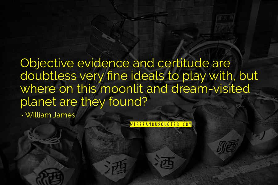 Moonlit Quotes By William James: Objective evidence and certitude are doubtless very fine