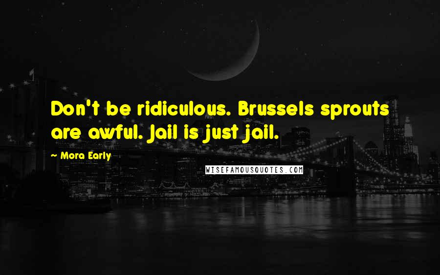 Mora Early quotes: Don't be ridiculous. Brussels sprouts are awful. Jail is just jail.