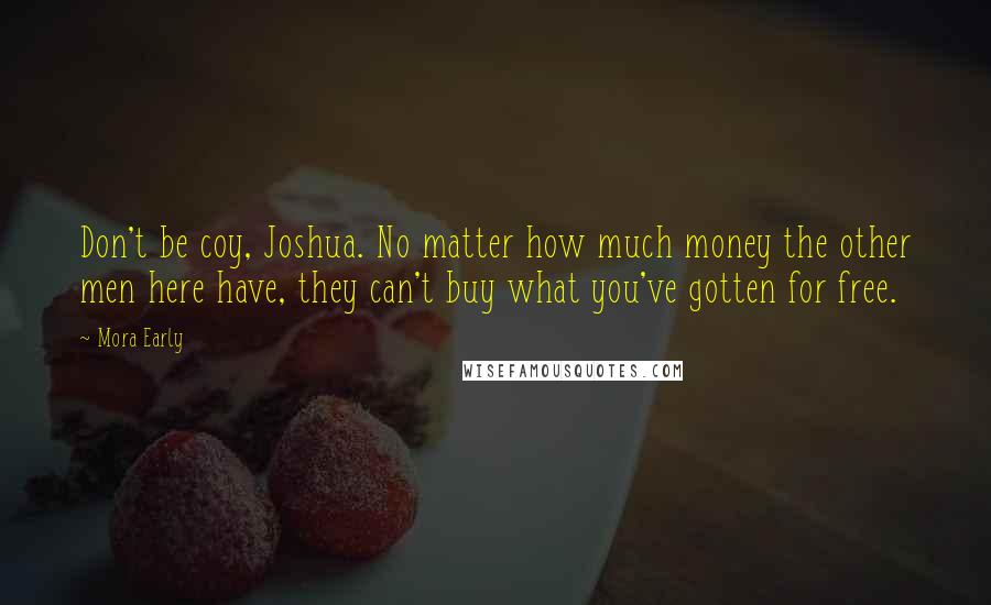 Mora Early quotes: Don't be coy, Joshua. No matter how much money the other men here have, they can't buy what you've gotten for free.