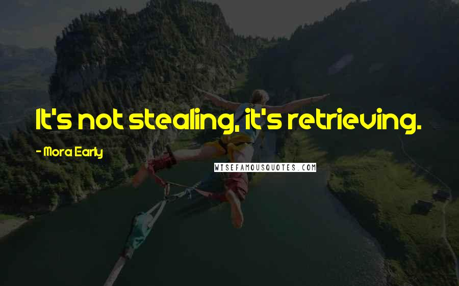 Mora Early quotes: It's not stealing, it's retrieving.