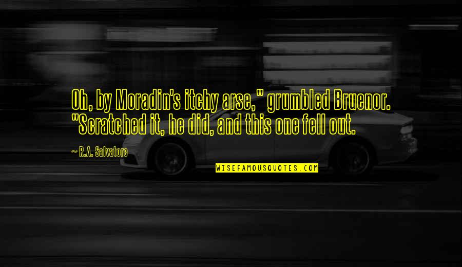 "Moradin's Quotes By R.A. Salvatore: Oh, by Moradin's itchy arse,"" grumbled Bruenor. ""Scratched"