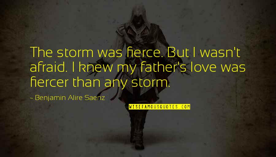 Moral Cautionary Quotes By Benjamin Alire Saenz: The storm was fierce. But I wasn't afraid.