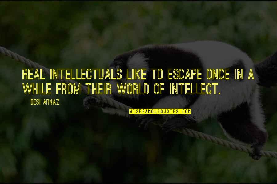 Moral Cautionary Quotes By Desi Arnaz: Real intellectuals like to escape once in a