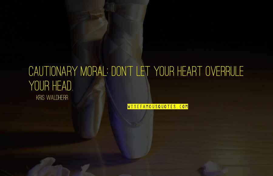 Moral Cautionary Quotes By Kris Waldherr: Cautionary Moral: Don't let your heart overrule your