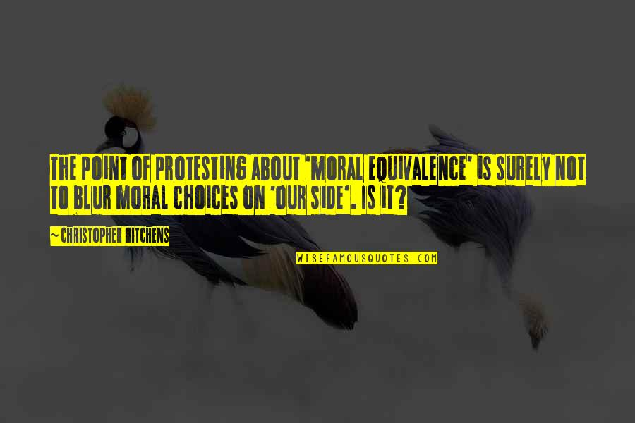 Moral Equivalence Quotes By Christopher Hitchens: The point of protesting about 'moral equivalence' is