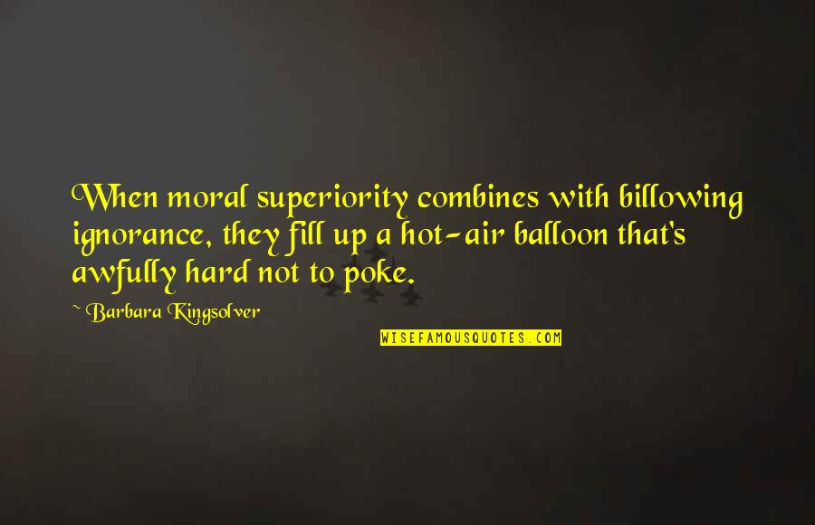 Moral Superiority Quotes By Barbara Kingsolver: When moral superiority combines with billowing ignorance, they