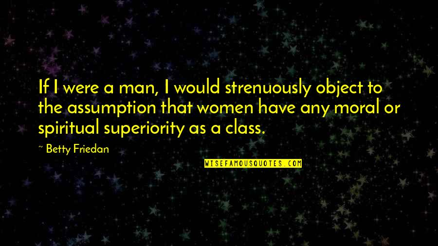 Moral Superiority Quotes By Betty Friedan: If I were a man, I would strenuously