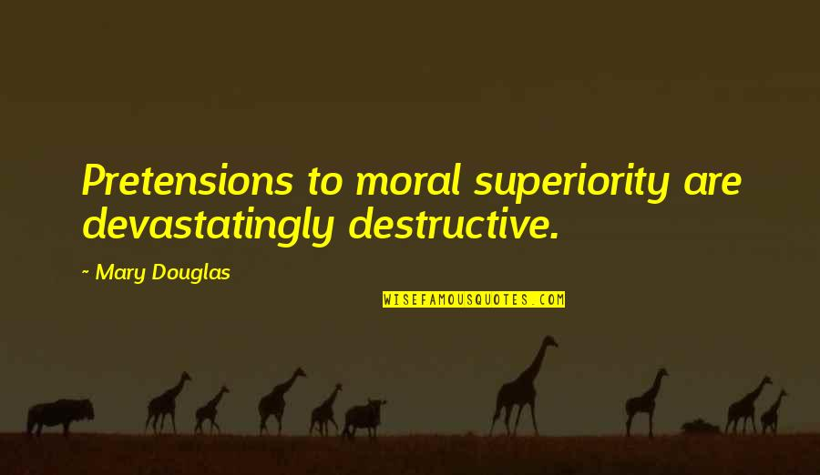 Moral Superiority Quotes By Mary Douglas: Pretensions to moral superiority are devastatingly destructive.