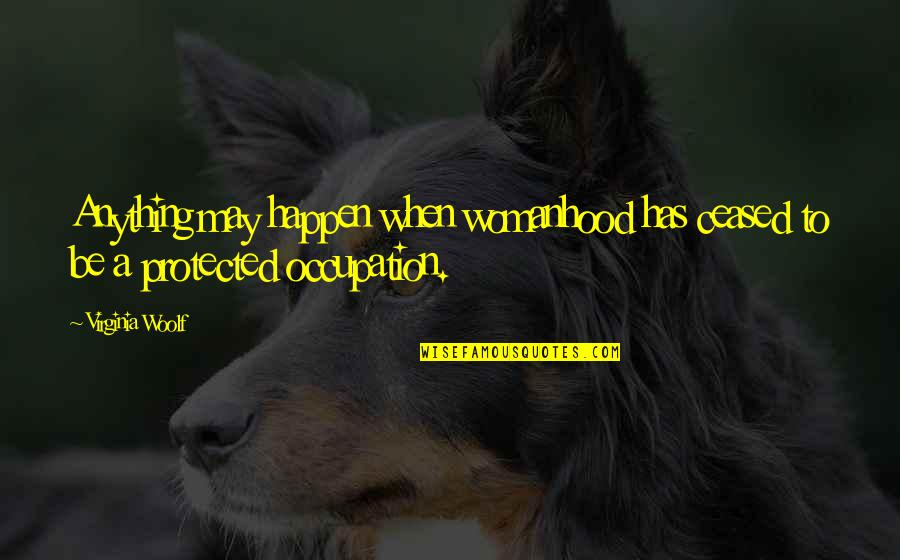 Morality And Dignity Quotes By Virginia Woolf: Anything may happen when womanhood has ceased to