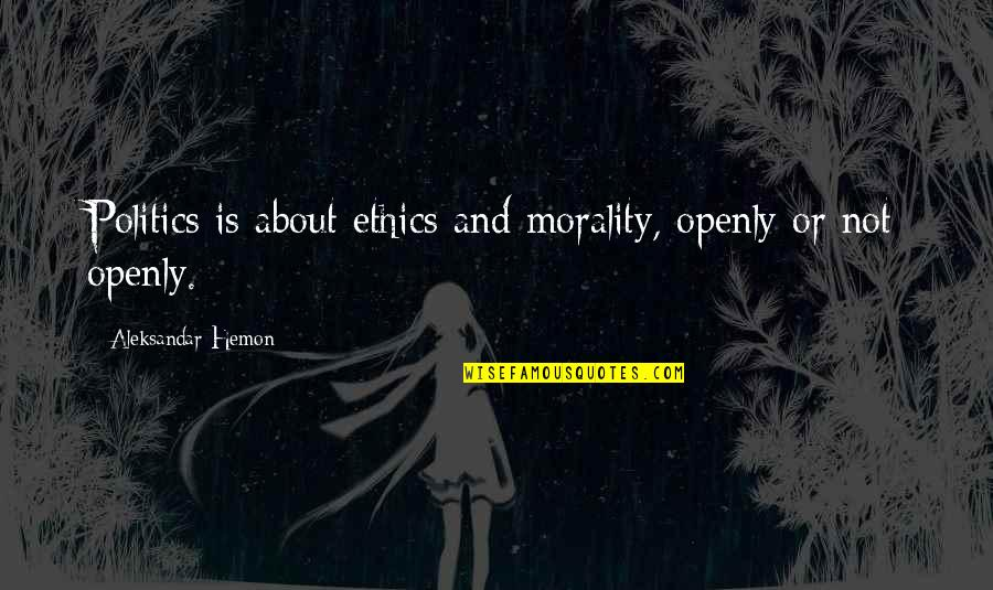 Morality And Politics Quotes By Aleksandar Hemon: Politics is about ethics and morality, openly or
