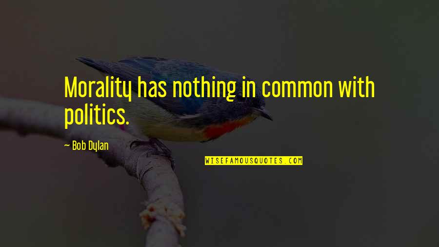 Morality And Politics Quotes By Bob Dylan: Morality has nothing in common with politics.
