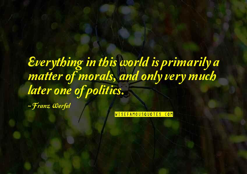 Morality And Politics Quotes By Franz Werfel: Everything in this world is primarily a matter