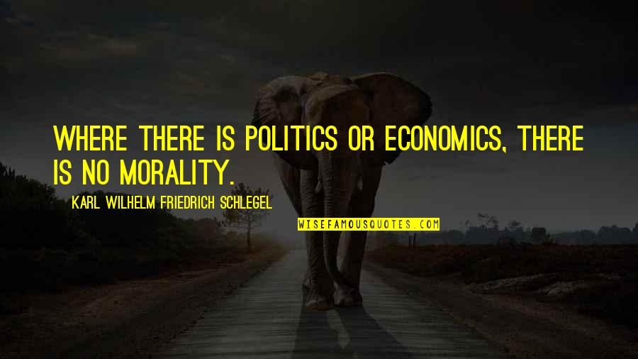 Morality And Politics Quotes By Karl Wilhelm Friedrich Schlegel: Where there is politics or economics, there is