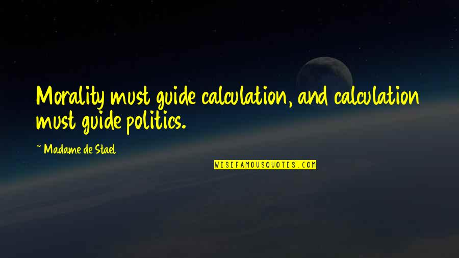 Morality And Politics Quotes By Madame De Stael: Morality must guide calculation, and calculation must guide